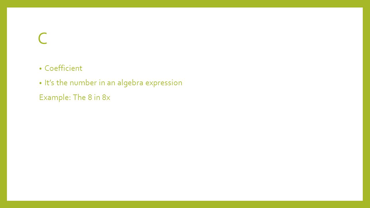 C Coefficient It's the number in an algebra expression Example: The 8 in 8x