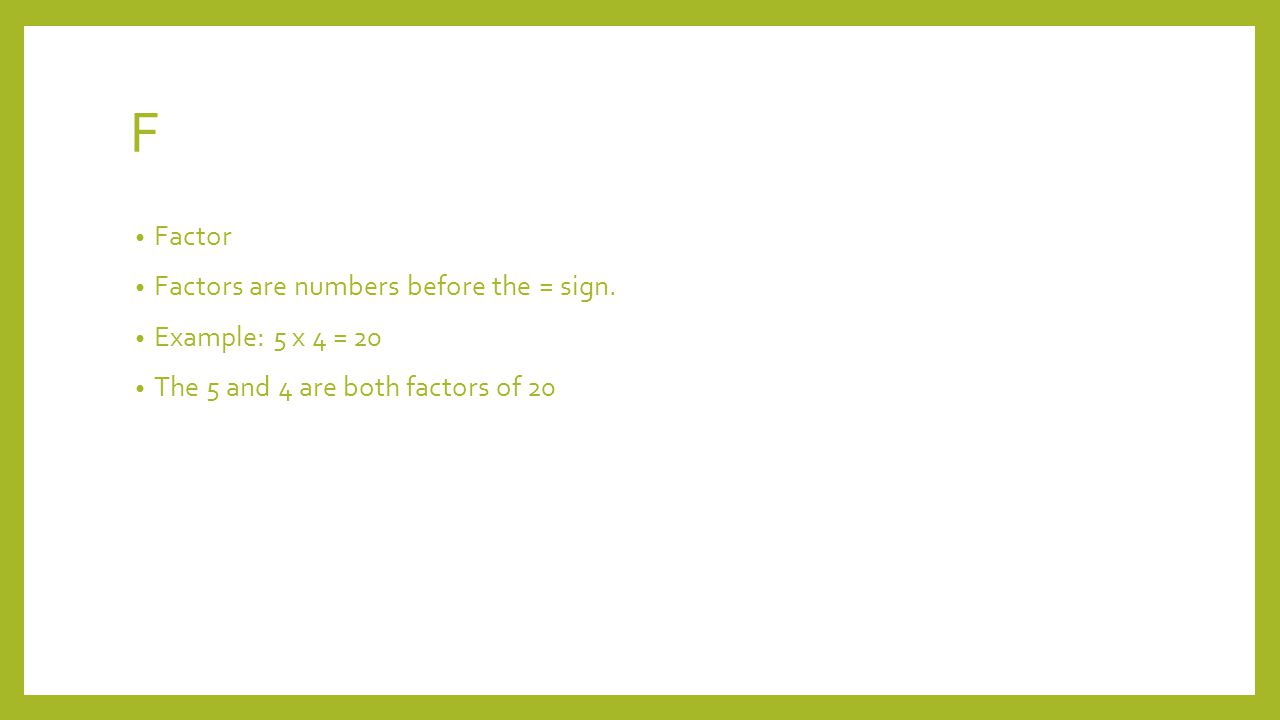 F Factor Factors are numbers before the = sign.