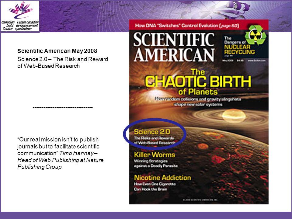 Scientific American May 2008 Science 2.0 – The Risk and Reward of Web-Based Research --------------------------------- Our real mission isn't to publish journals but to facilitate scientific communication Timo Hannay – Head of Web Publishing at Nature Publishing Group