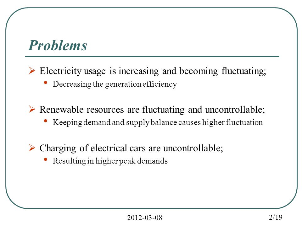 2/19 Problems  Electricity usage is increasing and becoming fluctuating; Decreasing the generation efficiency  Renewable resources are fluctuating and uncontrollable; Keeping demand and supply balance causes higher fluctuation  Charging of electrical cars are uncontrollable; Resulting in higher peak demands