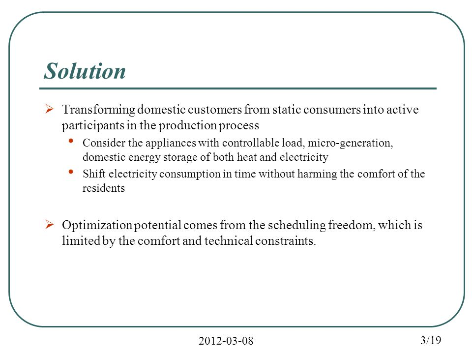 2012-03-08 3/19 Solution  Transforming domestic customers from static consumers into active participants in the production process Consider the appliances with controllable load, micro-generation, domestic energy storage of both heat and electricity Shift electricity consumption in time without harming the comfort of the residents  Optimization potential comes from the scheduling freedom, which is limited by the comfort and technical constraints.