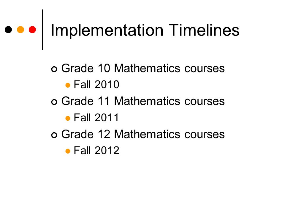 Implementation Timelines Grade 10 Mathematics courses Fall 2010 Grade 11 Mathematics courses Fall 2011 Grade 12 Mathematics courses Fall 2012