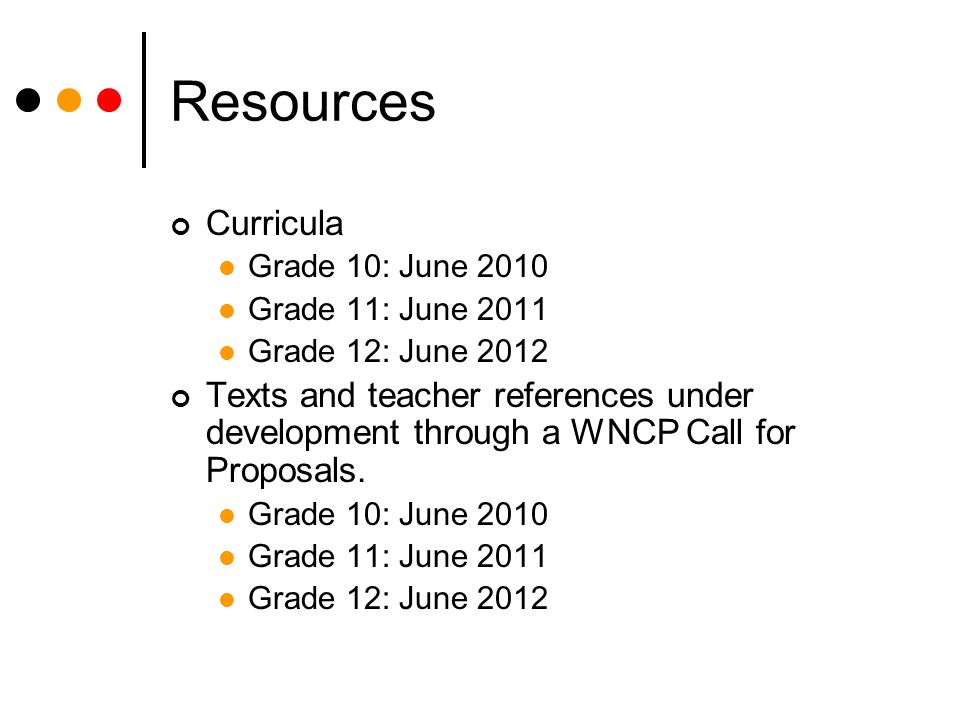 Resources Curricula Grade 10: June 2010 Grade 11: June 2011 Grade 12: June 2012 Texts and teacher references under development through a WNCP Call for Proposals.