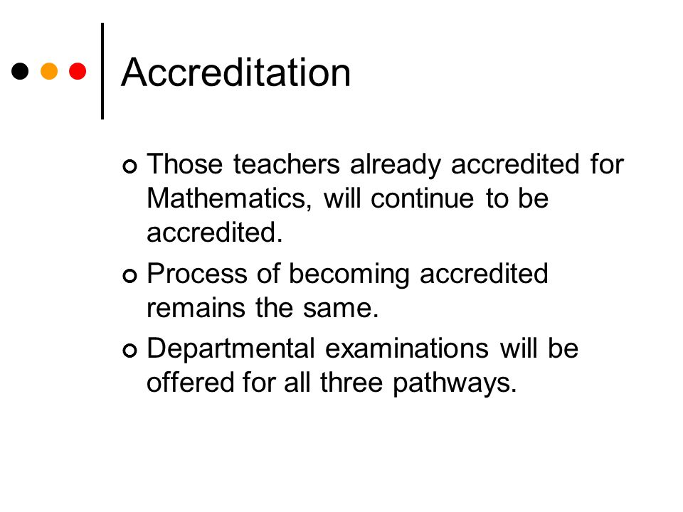 Accreditation Those teachers already accredited for Mathematics, will continue to be accredited.