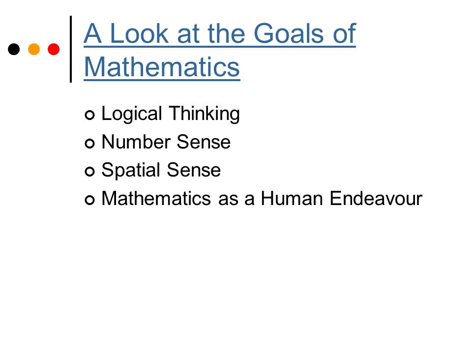 A Look at the Goals of Mathematics Logical Thinking Number Sense Spatial Sense Mathematics as a Human Endeavour