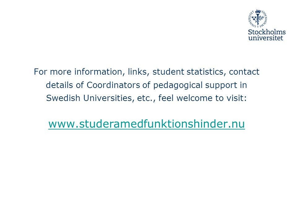 For more information, links, student statistics, contact details of Coordinators of pedagogical support in Swedish Universities, etc., feel welcome to visit: www.studeramedfunktionshinder.nu www.studeramedfunktionshinder.nu