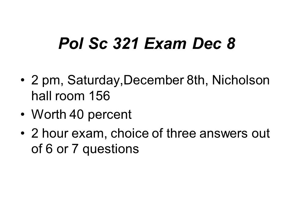 Pol Sc 321 Exam Dec 8 2 pm, Saturday,December 8th, Nicholson hall room 156 Worth 40 percent 2 hour exam, choice of three answers out of 6 or 7 questions
