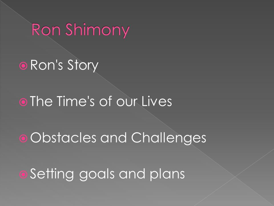  Ron s Story  The Time s of our Lives  Obstacles and Challenges  Setting goals and plans