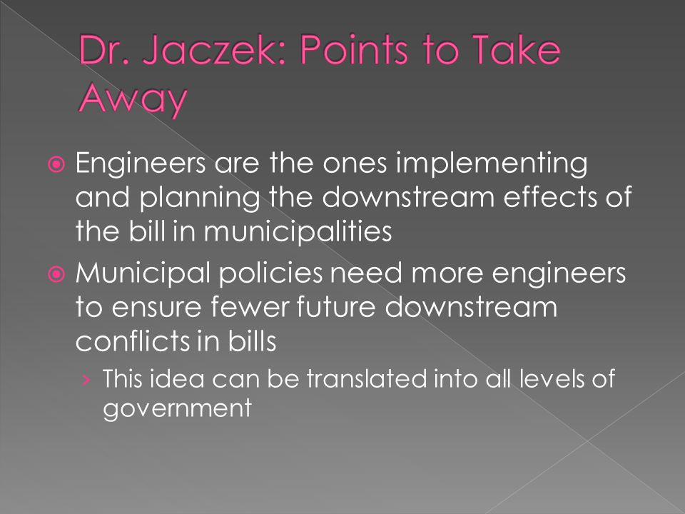  Engineers are the ones implementing and planning the downstream effects of the bill in municipalities  Municipal policies need more engineers to ensure fewer future downstream conflicts in bills › This idea can be translated into all levels of government