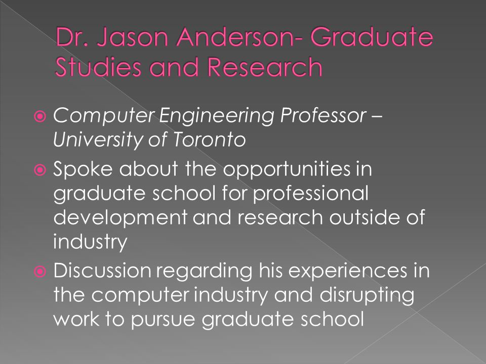  Computer Engineering Professor – University of Toronto  Spoke about the opportunities in graduate school for professional development and research outside of industry  Discussion regarding his experiences in the computer industry and disrupting work to pursue graduate school