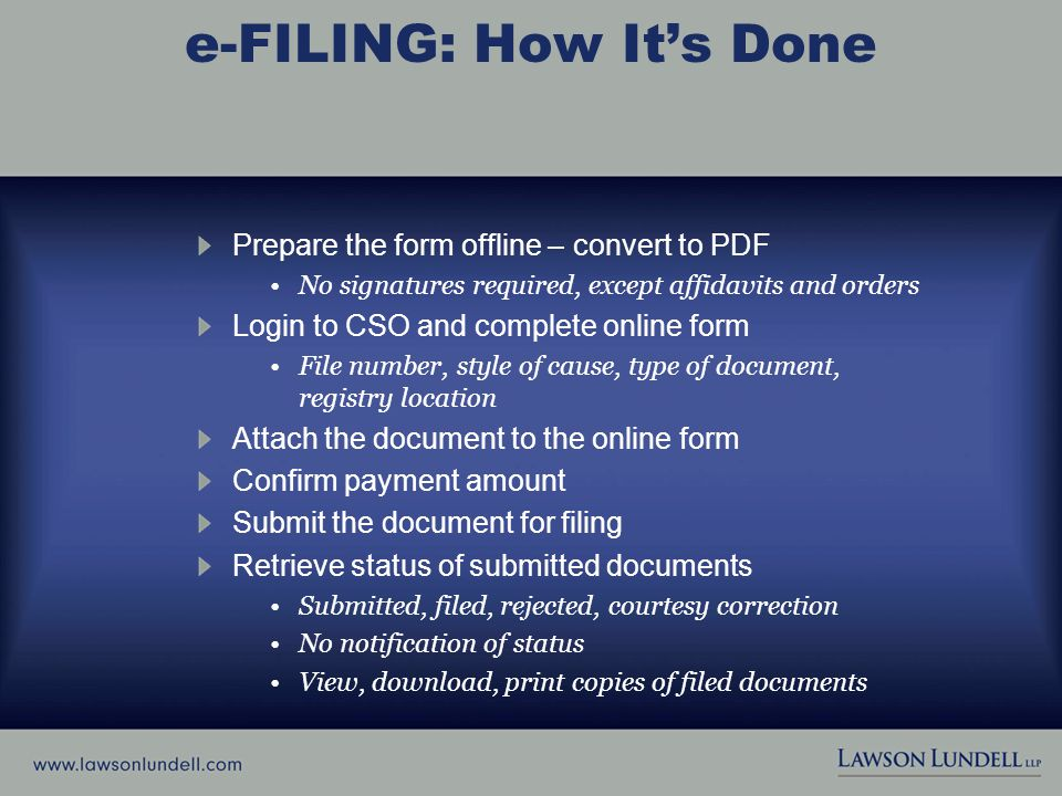 e-FILING: How It's Done Prepare the form offline – convert to PDF No signatures required, except affidavits and orders Login to CSO and complete online form File number, style of cause, type of document, registry location Attach the document to the online form Confirm payment amount Submit the document for filing Retrieve status of submitted documents Submitted, filed, rejected, courtesy correction No notification of status View, download, print copies of filed documents