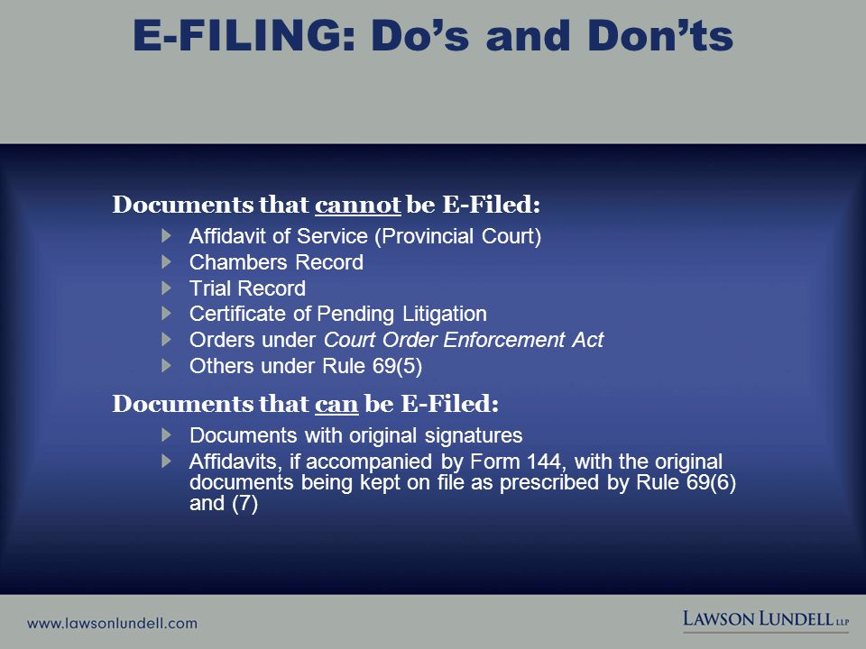 E-FILING: Do's and Don'ts Documents that cannot be E-Filed: Affidavit of Service (Provincial Court) Chambers Record Trial Record Certificate of Pending Litigation Orders under Court Order Enforcement Act Others under Rule 69(5) Documents that can be E-Filed: Documents with original signatures Affidavits, if accompanied by Form 144, with the original documents being kept on file as prescribed by Rule 69(6) and (7)