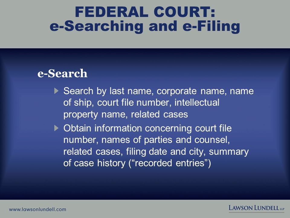 FEDERAL COURT: e-Searching and e-Filing e-Search Search by last name, corporate name, name of ship, court file number, intellectual property name, related cases Obtain information concerning court file number, names of parties and counsel, related cases, filing date and city, summary of case history ( recorded entries )