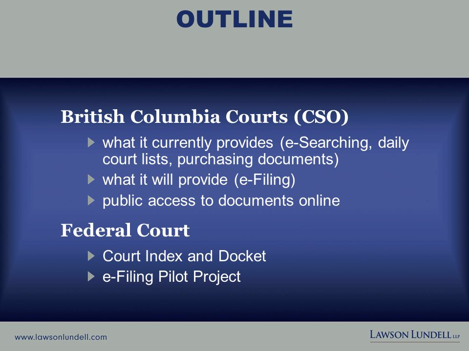 OUTLINE British Columbia Courts (CSO) what it currently provides (e-Searching, daily court lists, purchasing documents) what it will provide (e-Filing) public access to documents online Federal Court Court Index and Docket e-Filing Pilot Project