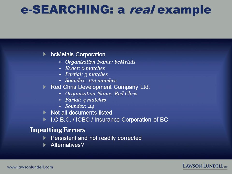 e-SEARCHING: a real example bcMetals Corporation Organization Name: bcMetals Exact: 0 matches Partial: 3 matches Soundex: 124 matches Red Chris Development Company Ltd.