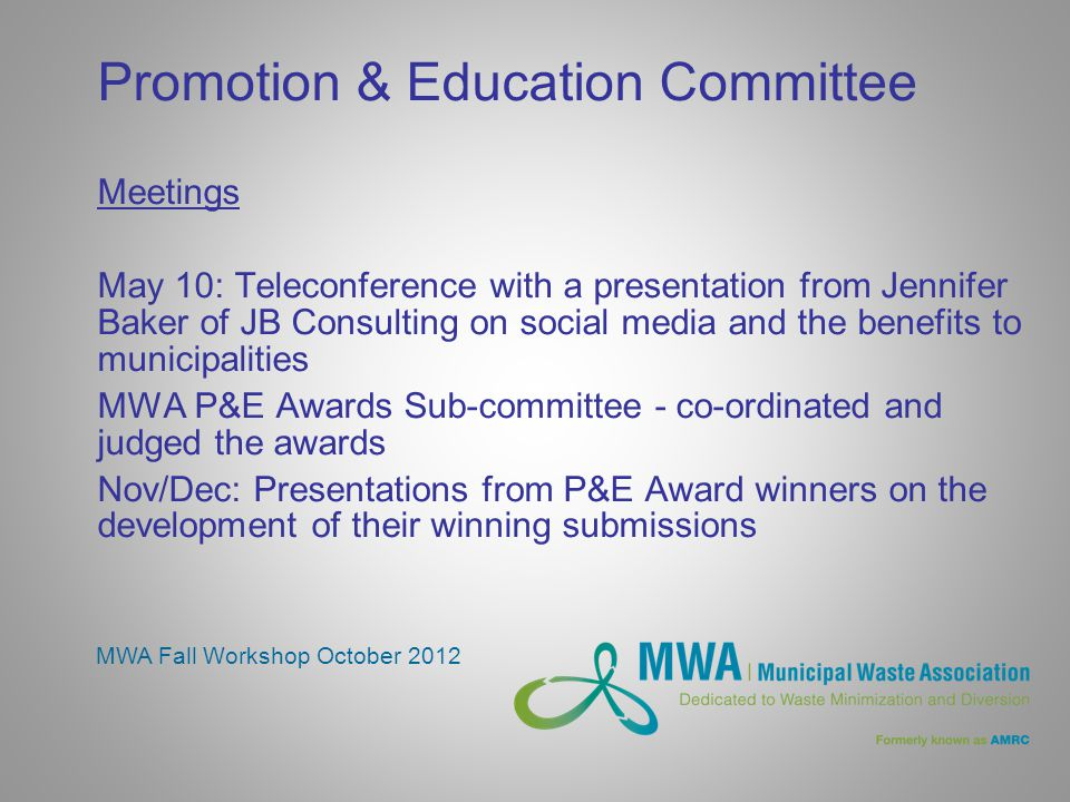 Promotion & Education Committee Meetings May 10: Teleconference with a presentation from Jennifer Baker of JB Consulting on social media and the benefits to municipalities MWA P&E Awards Sub-committee - co-ordinated and judged the awards Nov/Dec: Presentations from P&E Award winners on the development of their winning submissions MWA Fall Workshop October 2012