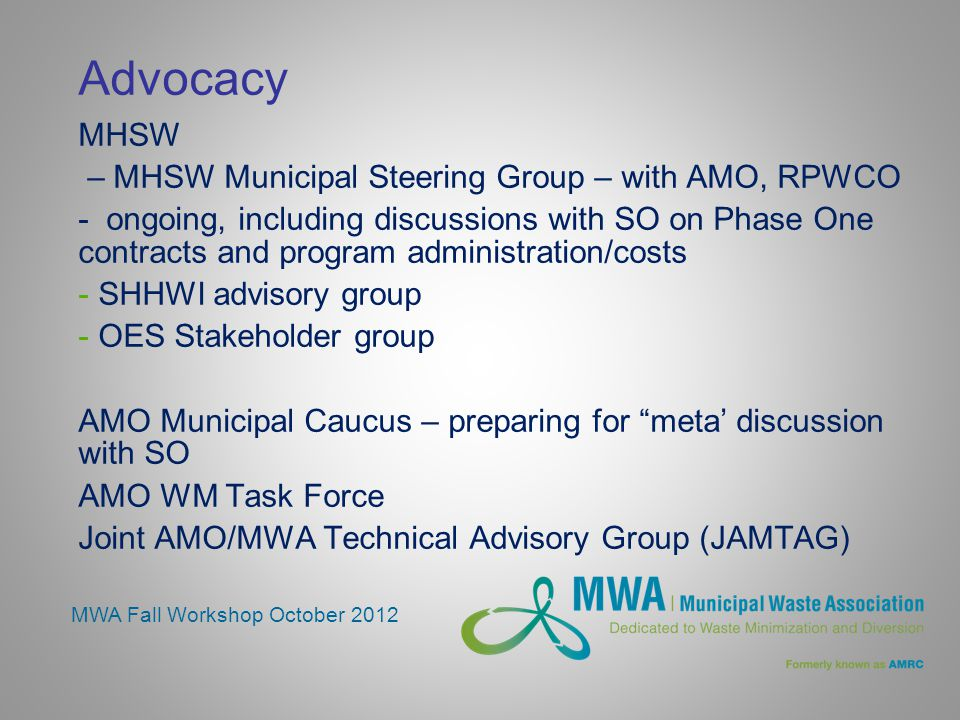 Advocacy MHSW – MHSW Municipal Steering Group – with AMO, RPWCO - ongoing, including discussions with SO on Phase One contracts and program administration/costs - SHHWI advisory group - OES Stakeholder group AMO Municipal Caucus – preparing for meta' discussion with SO AMO WM Task Force Joint AMO/MWA Technical Advisory Group (JAMTAG) MWA Fall Workshop October 2012