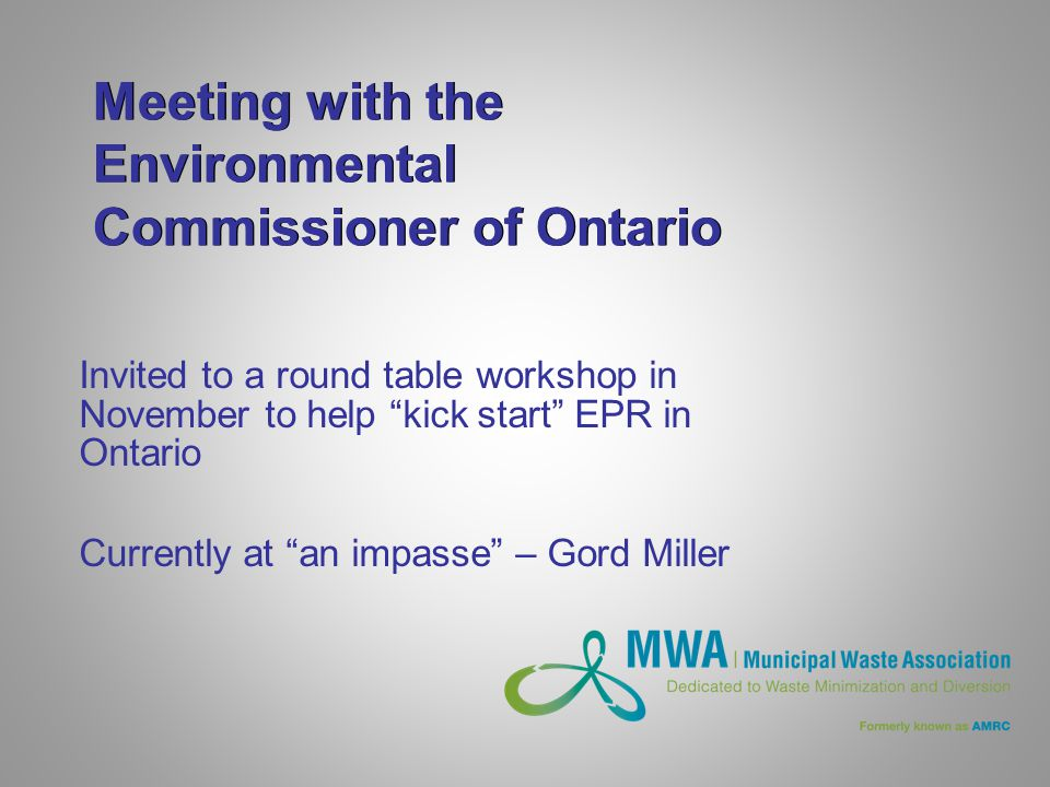 Meeting with the Environmental Commissioner of Ontario Invited to a round table workshop in November to help kick start EPR in Ontario Currently at an impasse – Gord Miller