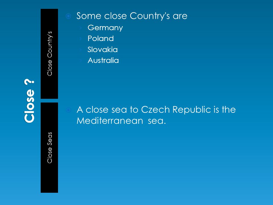 Close Country s Close Seas  Some close Country s are › Germany › Poland › Slovakia › Australia  A close sea to Czech Republic is the Mediterranean sea.