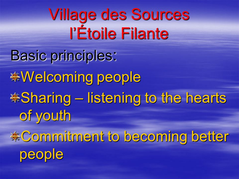 Village des Sources l'Étoile Filante Basic principles : Welcoming people Sharing – listening to the hearts of youth Commitment to becoming better people
