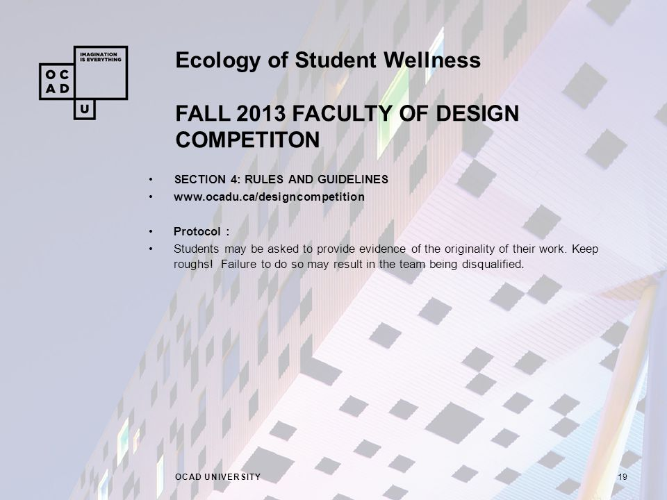 Ecology of Student Wellness FALL 2013 FACULTY OF DESIGN COMPETITON OCAD UNIVERSITY19 SECTION 4: RULES AND GUIDELINES www.ocadu.ca/designcompetition Protocol : Students may be asked to provide evidence of the originality of their work.