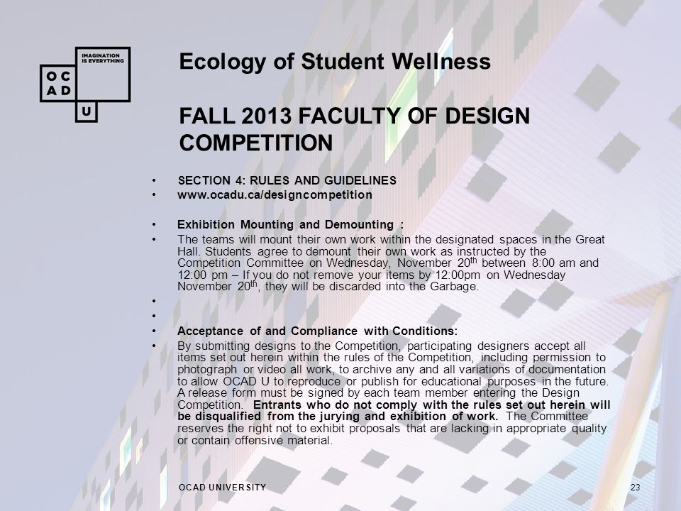 Ecology of Student Wellness FALL 2013 FACULTY OF DESIGN COMPETITION OCAD UNIVERSITY23 SECTION 4: RULES AND GUIDELINES www.ocadu.ca/designcompetition Exhibition Mounting and Demounting : The teams will mount their own work within the designated spaces in the Great Hall.