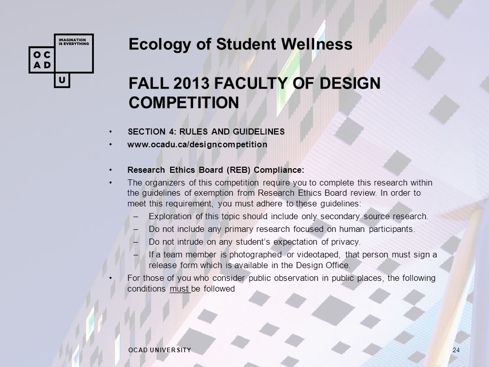 Ecology of Student Wellness FALL 2013 FACULTY OF DESIGN COMPETITION OCAD UNIVERSITY24 SECTION 4: RULES AND GUIDELINES www.ocadu.ca/designcompetition Research Ethics Board (REB) Compliance: The organizers of this competition require you to complete this research within the guidelines of exemption from Research Ethics Board review.