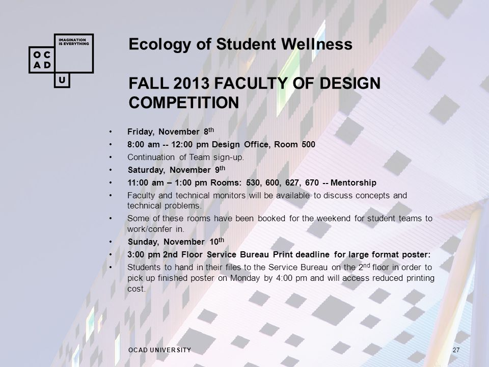 Ecology of Student Wellness FALL 2013 FACULTY OF DESIGN COMPETITION OCAD UNIVERSITY27 Friday, November 8 th 8:00 am -- 12:00 pm Design Office, Room 500 Continuation of Team sign-up.