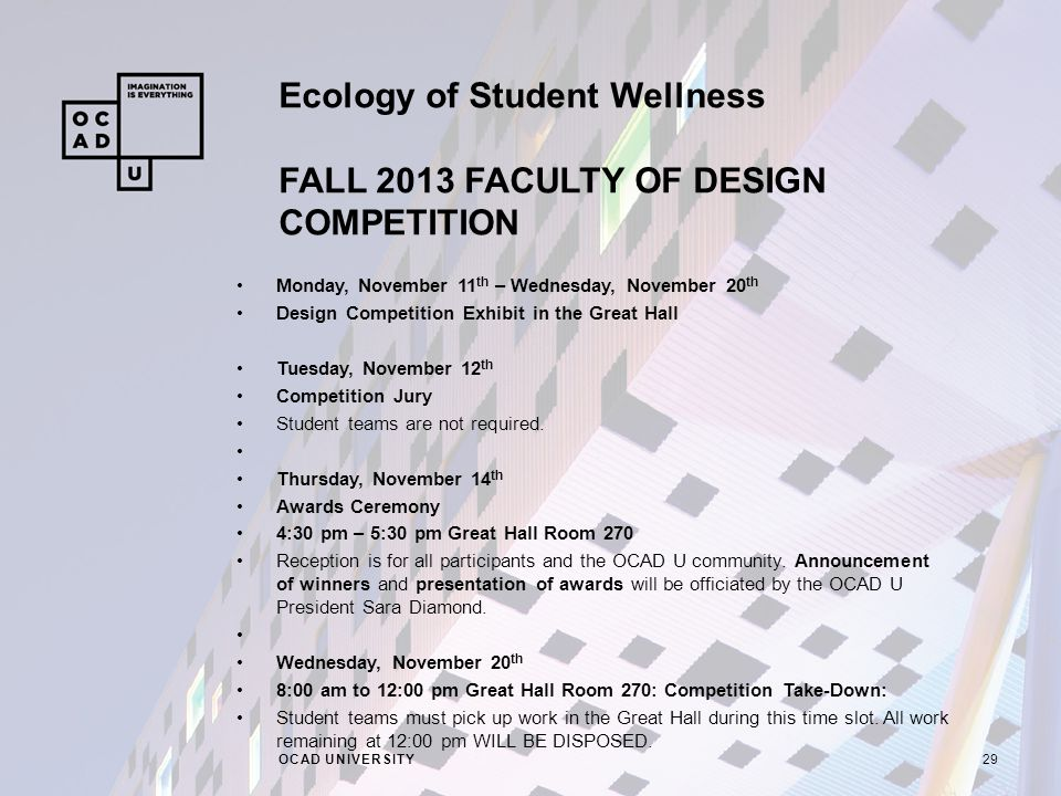 Ecology of Student Wellness FALL 2013 FACULTY OF DESIGN COMPETITION OCAD UNIVERSITY29 Monday, November 11 th – Wednesday, November 20 th Design Competition Exhibit in the Great Hall Tuesday, November 12 th Competition Jury Student teams are not required.