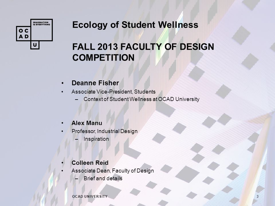 Ecology of Student Wellness FALL 2013 FACULTY OF DESIGN COMPETITION OCAD UNIVERSITY3 Deanne Fisher Associate Vice-President, Students –Context of Student Wellness at OCAD University Alex Manu Professor, Industrial Design –Inspiration Colleen Reid Associate Dean, Faculty of Design –Brief and details