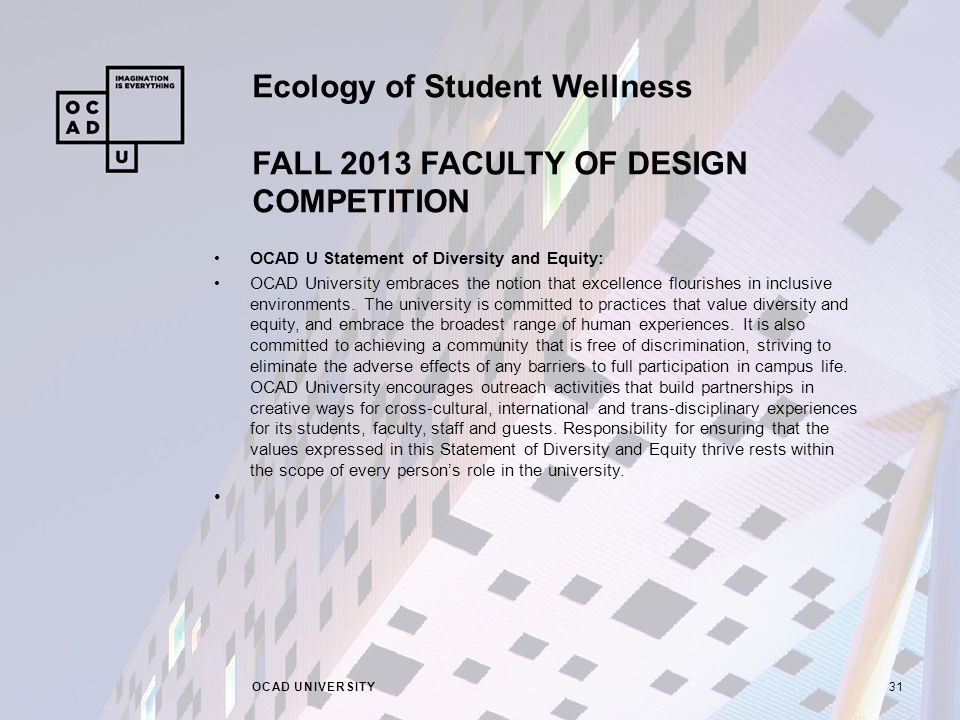 Ecology of Student Wellness FALL 2013 FACULTY OF DESIGN COMPETITION OCAD UNIVERSITY31 OCAD U Statement of Diversity and Equity: OCAD University embraces the notion that excellence flourishes in inclusive environments.