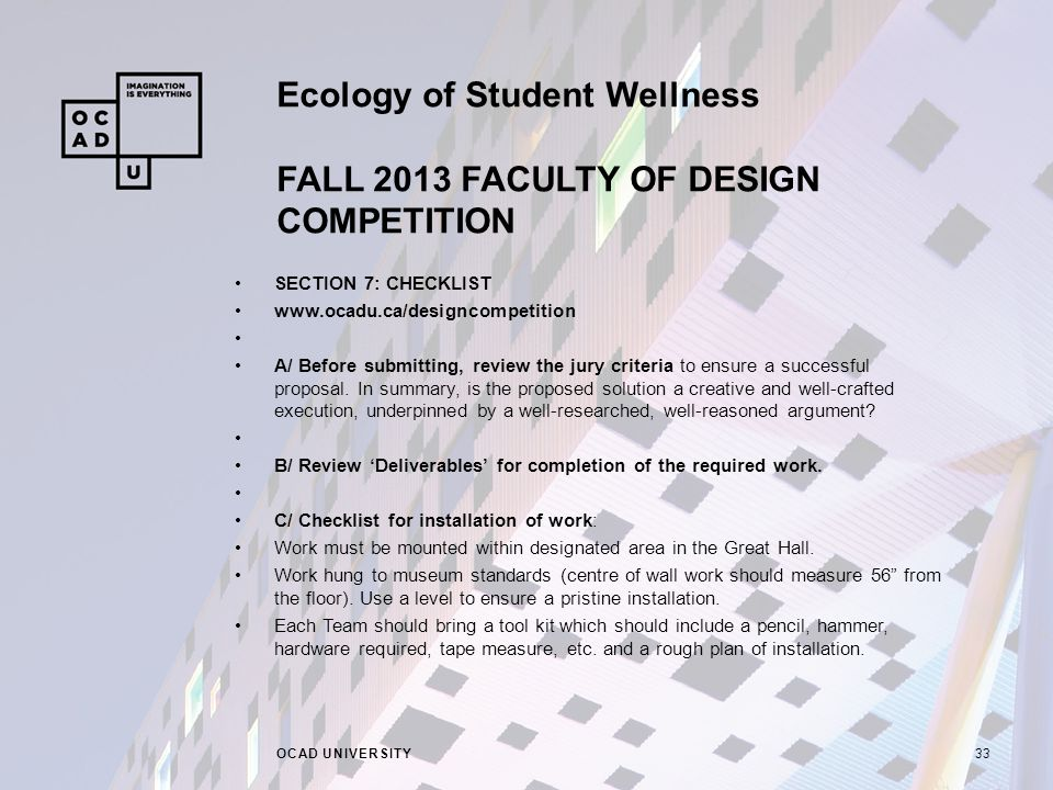 Ecology of Student Wellness FALL 2013 FACULTY OF DESIGN COMPETITION OCAD UNIVERSITY33 SECTION 7: CHECKLIST www.ocadu.ca/designcompetition A/ Before submitting, review the jury criteria to ensure a successful proposal.