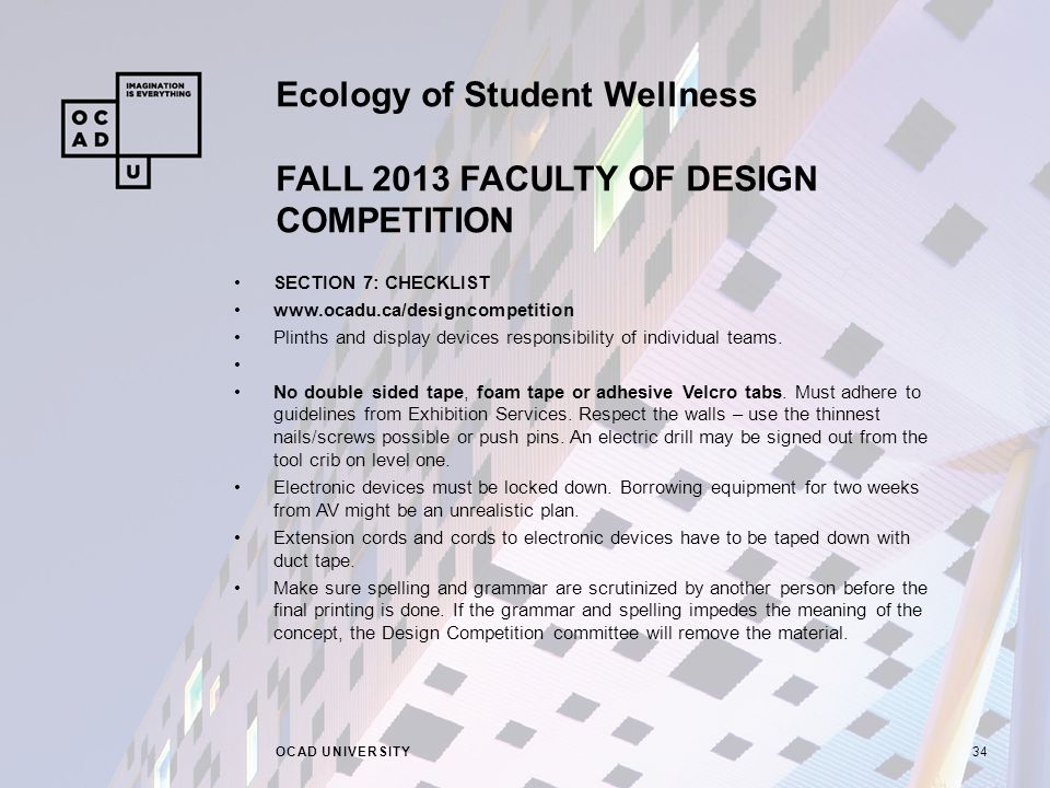 Ecology of Student Wellness FALL 2013 FACULTY OF DESIGN COMPETITION OCAD UNIVERSITY34 SECTION 7: CHECKLIST www.ocadu.ca/designcompetition Plinths and display devices responsibility of individual teams.