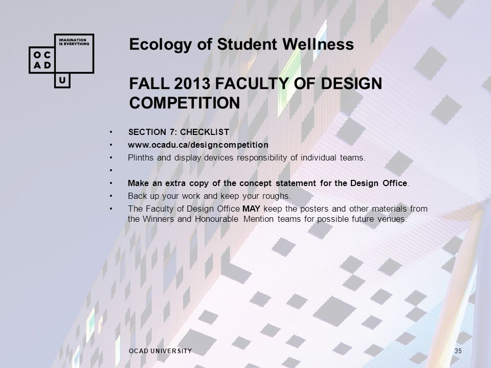 Ecology of Student Wellness FALL 2013 FACULTY OF DESIGN COMPETITION OCAD UNIVERSITY35 SECTION 7: CHECKLIST www.ocadu.ca/designcompetition Plinths and display devices responsibility of individual teams.