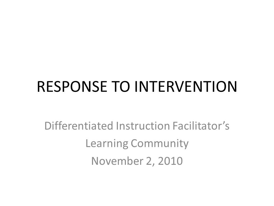 Differentiated Instruction Facilitator's Learning Community November 2, 2010 RESPONSE TO INTERVENTION