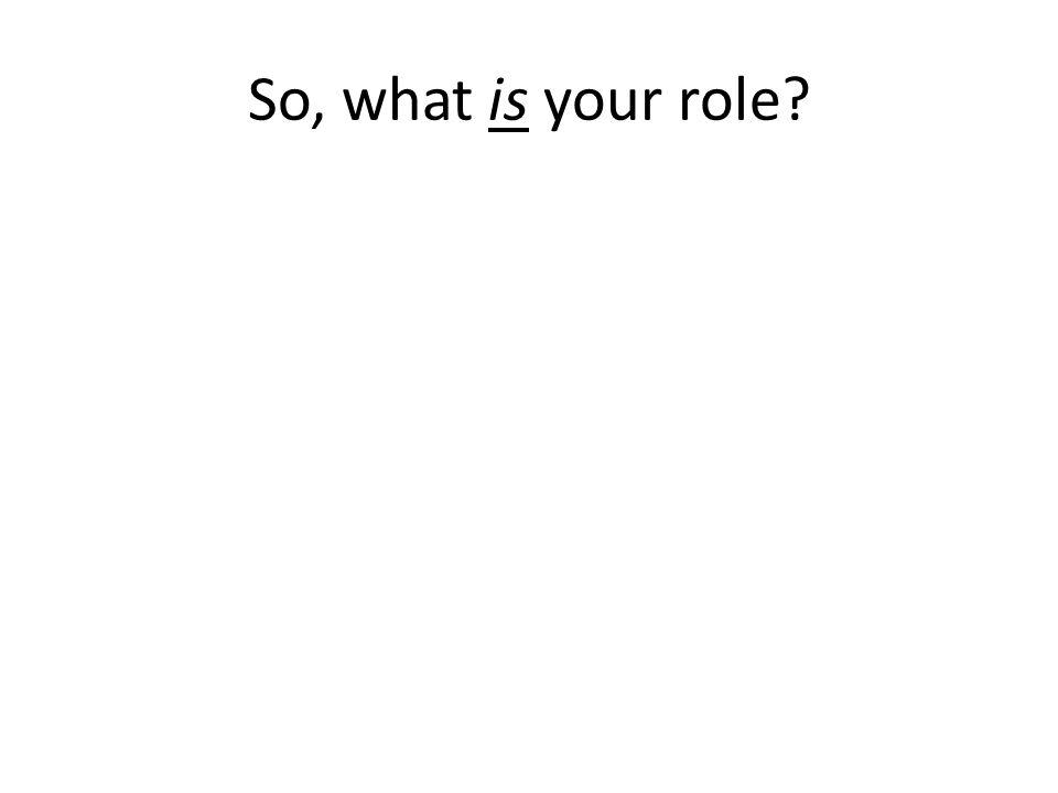 So, what is your role