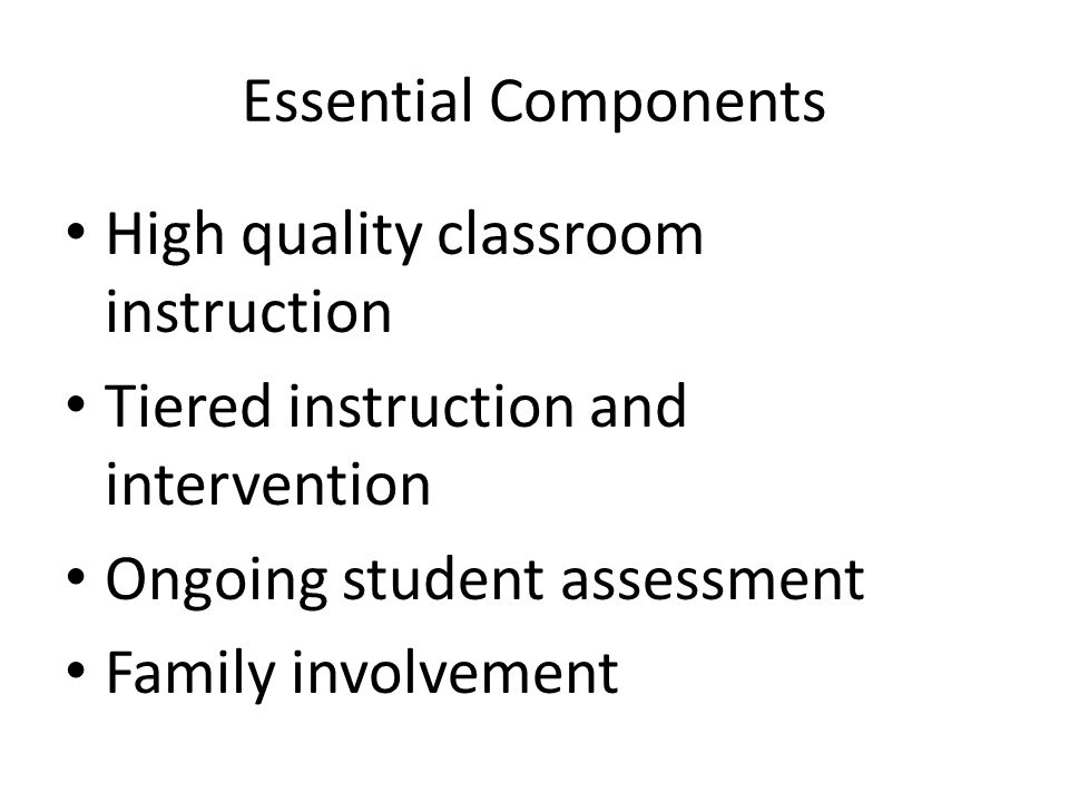 Essential Components High quality classroom instruction Tiered instruction and intervention Ongoing student assessment Family involvement