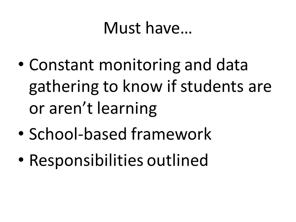 Must have… Constant monitoring and data gathering to know if students are or aren't learning School-based framework Responsibilities outlined