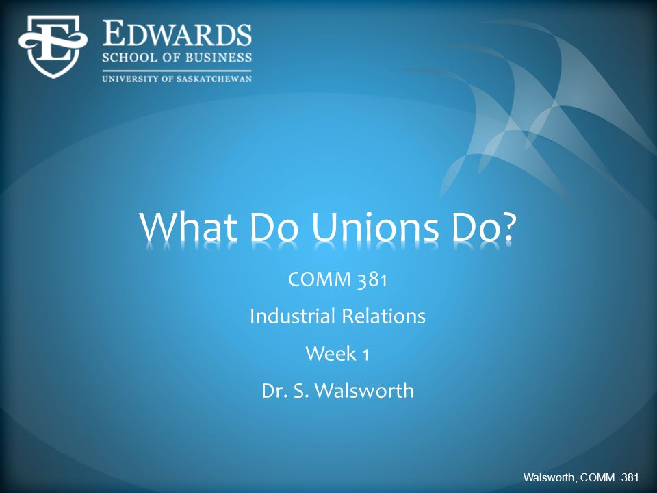 COMM 381 Industrial Relations Week 1 Dr. S. Walsworth Walsworth, COMM 381