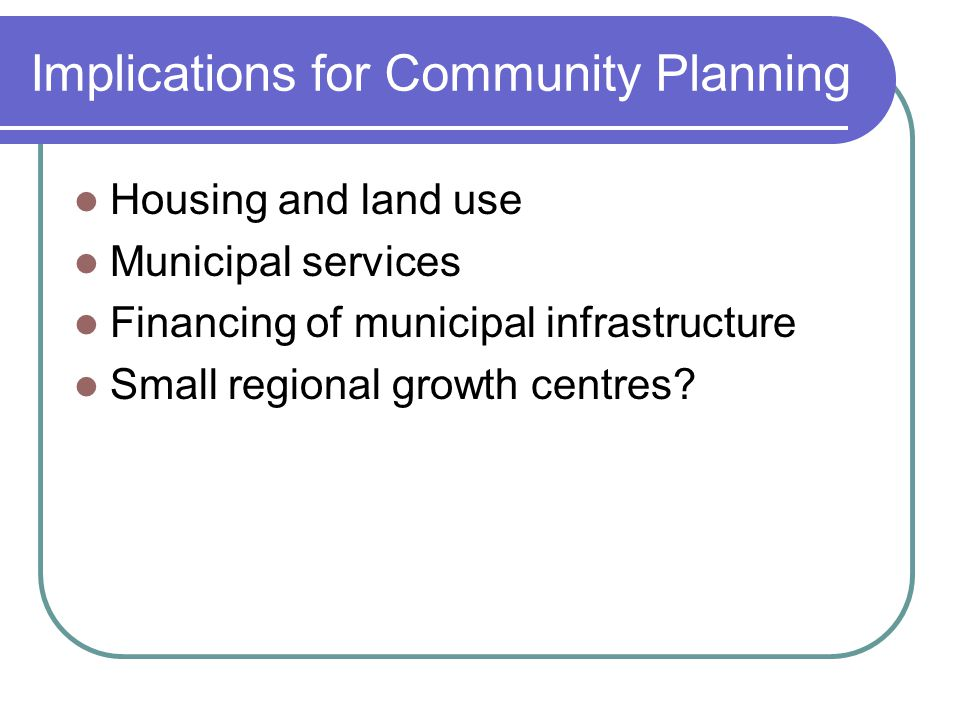 Implications for Community Planning Housing and land use Municipal services Financing of municipal infrastructure Small regional growth centres