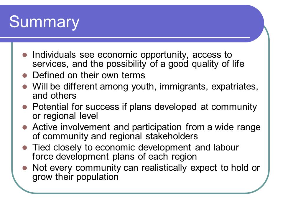 Summary Individuals see economic opportunity, access to services, and the possibility of a good quality of life Defined on their own terms Will be different among youth, immigrants, expatriates, and others Potential for success if plans developed at community or regional level Active involvement and participation from a wide range of community and regional stakeholders Tied closely to economic development and labour force development plans of each region Not every community can realistically expect to hold or grow their population