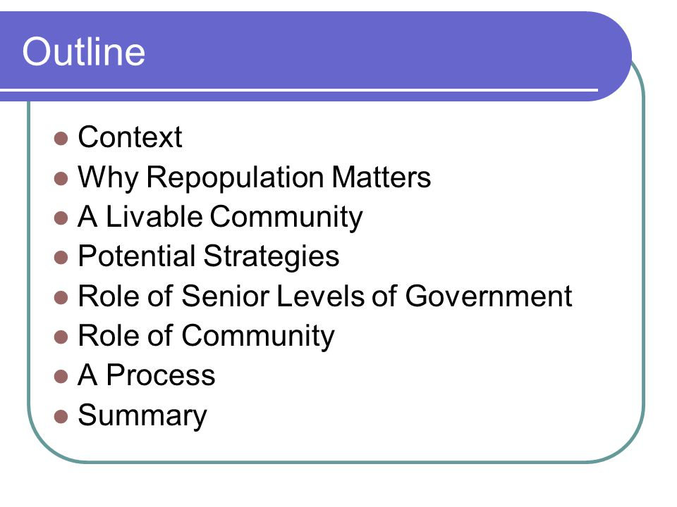 Outline Context Why Repopulation Matters A Livable Community Potential Strategies Role of Senior Levels of Government Role of Community A Process Summary