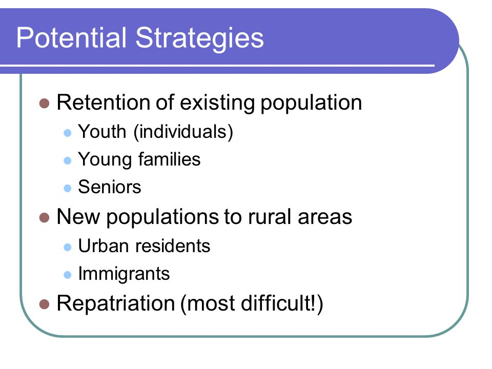Potential Strategies Retention of existing population Youth (individuals) Young families Seniors New populations to rural areas Urban residents Immigrants Repatriation (most difficult!)