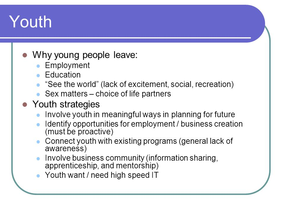 Youth Why young people leave: Employment Education See the world (lack of excitement, social, recreation) Sex matters – choice of life partners Youth strategies Involve youth in meaningful ways in planning for future Identify opportunities for employment / business creation (must be proactive) Connect youth with existing programs (general lack of awareness) Involve business community (information sharing, apprenticeship, and mentorship) Youth want / need high speed IT