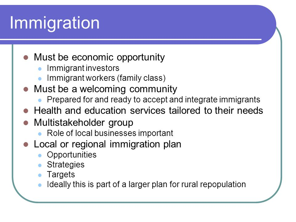 Immigration Must be economic opportunity Immigrant investors Immigrant workers (family class) Must be a welcoming community Prepared for and ready to accept and integrate immigrants Health and education services tailored to their needs Multistakeholder group Role of local businesses important Local or regional immigration plan Opportunities Strategies Targets Ideally this is part of a larger plan for rural repopulation