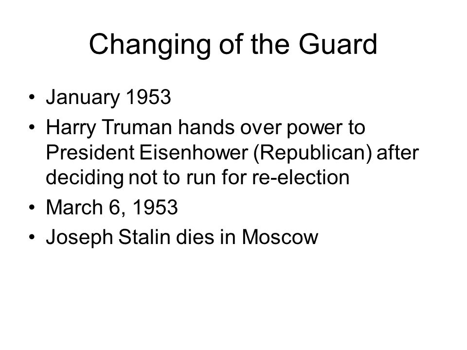 Changing of the Guard January 1953 Harry Truman hands over power to President Eisenhower (Republican) after deciding not to run for re-election March 6, 1953 Joseph Stalin dies in Moscow
