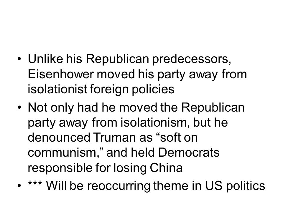Unlike his Republican predecessors, Eisenhower moved his party away from isolationist foreign policies Not only had he moved the Republican party away from isolationism, but he denounced Truman as soft on communism, and held Democrats responsible for losing China *** Will be reoccurring theme in US politics
