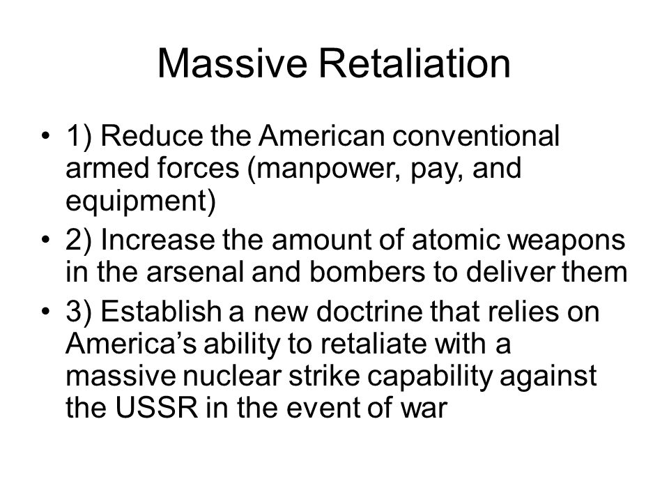 Massive Retaliation 1) Reduce the American conventional armed forces (manpower, pay, and equipment) 2) Increase the amount of atomic weapons in the arsenal and bombers to deliver them 3) Establish a new doctrine that relies on America's ability to retaliate with a massive nuclear strike capability against the USSR in the event of war