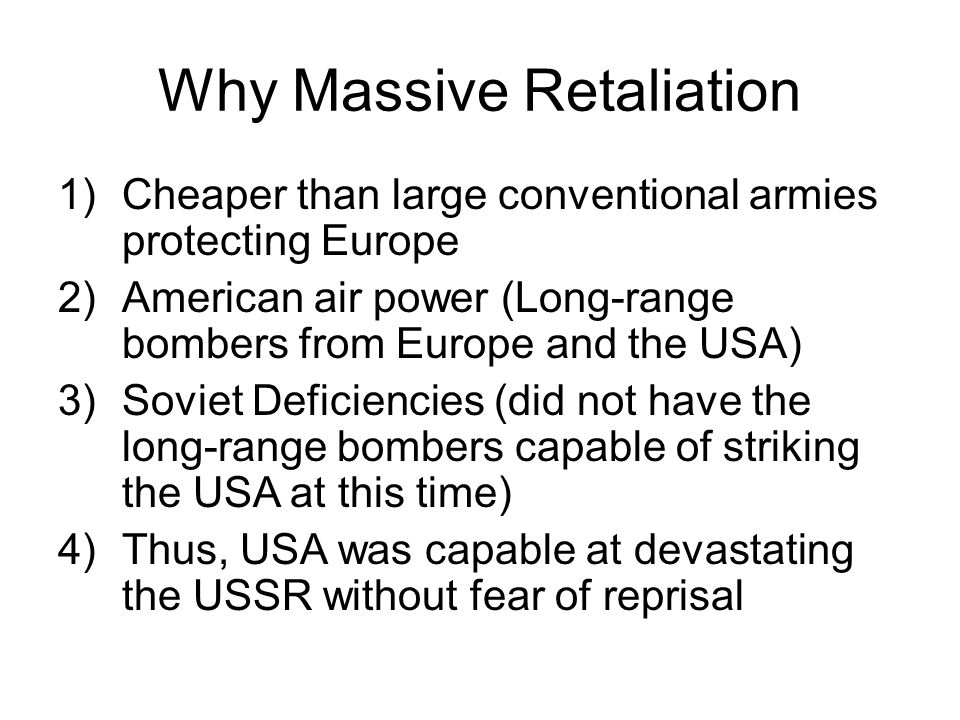 Why Massive Retaliation 1)Cheaper than large conventional armies protecting Europe 2)American air power (Long-range bombers from Europe and the USA) 3)Soviet Deficiencies (did not have the long-range bombers capable of striking the USA at this time) 4)Thus, USA was capable at devastating the USSR without fear of reprisal