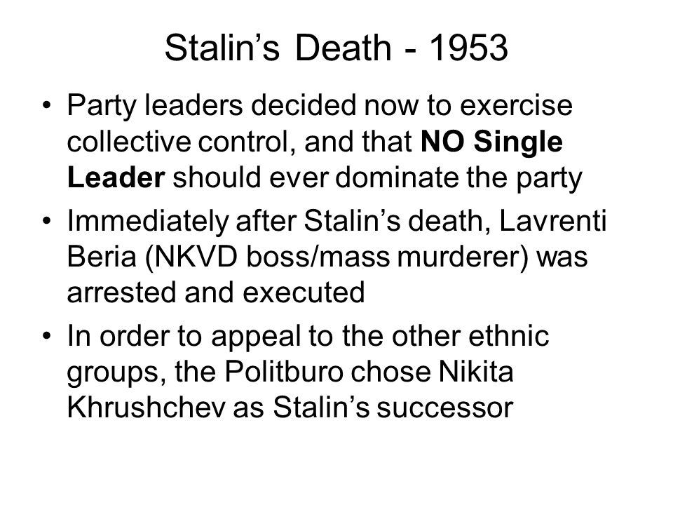 Stalin's Death - 1953 Party leaders decided now to exercise collective control, and that NO Single Leader should ever dominate the party Immediately after Stalin's death, Lavrenti Beria (NKVD boss/mass murderer) was arrested and executed In order to appeal to the other ethnic groups, the Politburo chose Nikita Khrushchev as Stalin's successor